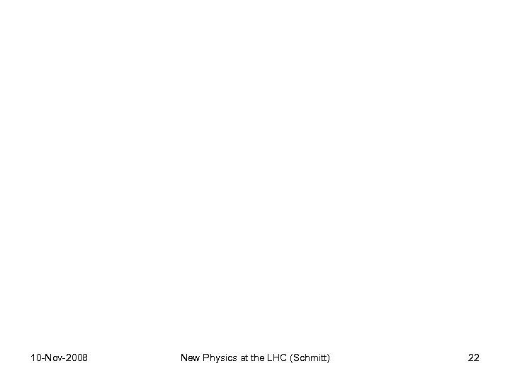 10 -Nov-2008 New Physics at the LHC (Schmitt) 22