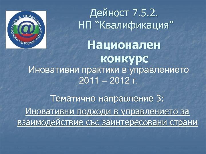 """Дейност 7. 5. 2. НП """"Квалификация"""" Национален конкурс Иновативни практики в управлението 2011 –"""