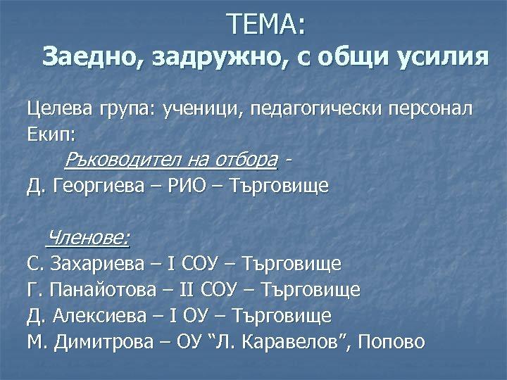 ТЕМА: Заедно, задружно, с общи усилия Целева група: ученици, педагогически персонал Екип: Ръководител на