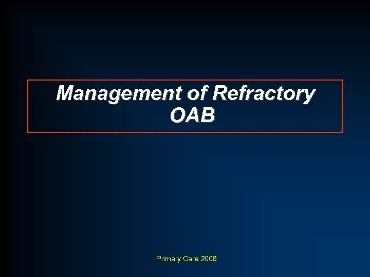 Management of Refractory OAB Primary Care 2008