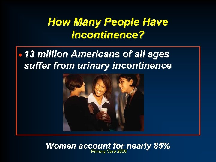 How Many People Have Incontinence? · 13 million Americans of all ages suffer from