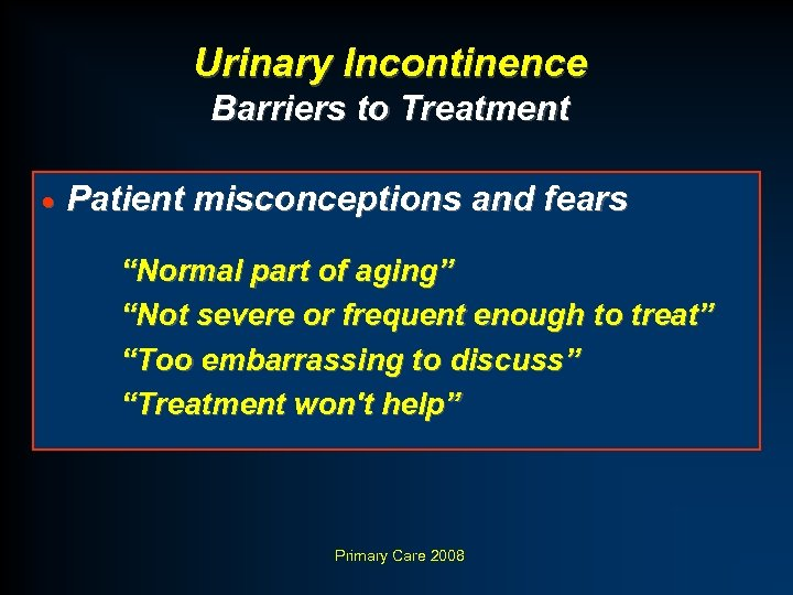 "Urinary Incontinence Barriers to Treatment · Patient misconceptions and fears ""Normal part of aging"""