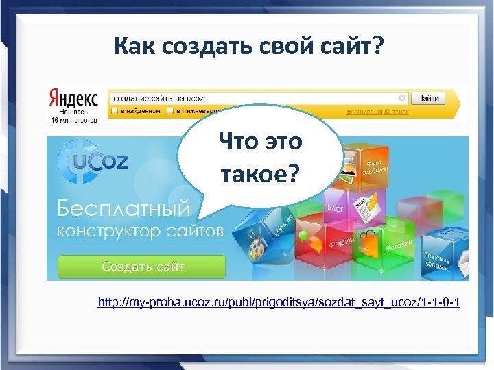 Как создать свой сайт? Что это такое? http: //my-proba. ucoz. ru/publ/prigoditsya/sozdat_sayt_ucoz/1 -1 -0 -1