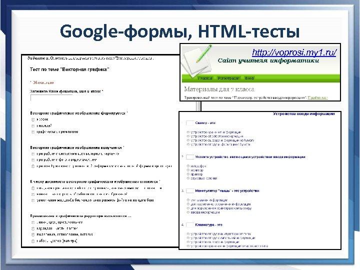 Google-формы, HTML-тесты http: //voprosi. my 1. ru/