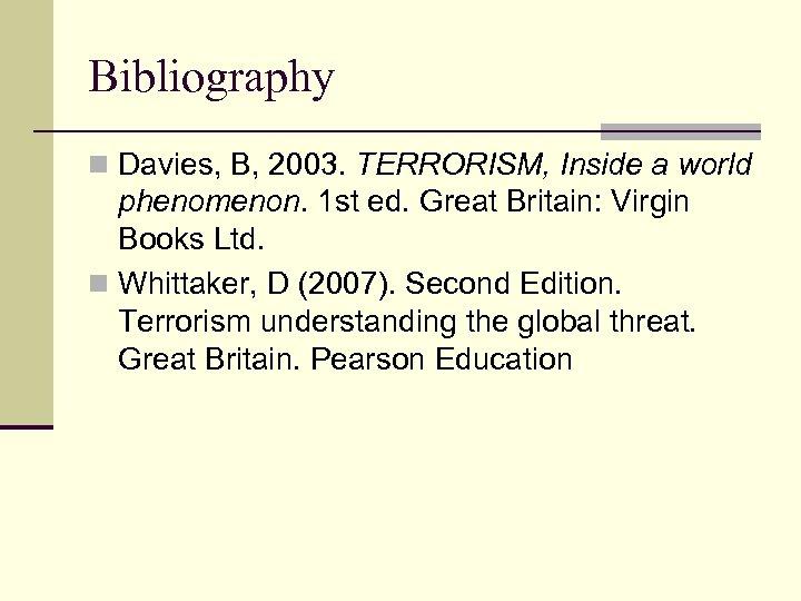 Bibliography n Davies, B, 2003. TERRORISM, Inside a world phenomenon. 1 st ed. Great