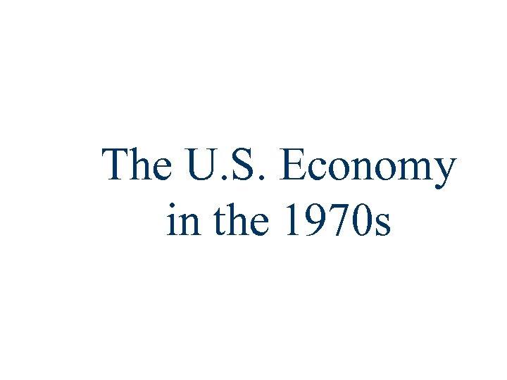 The U. S. Economy in the 1970 s