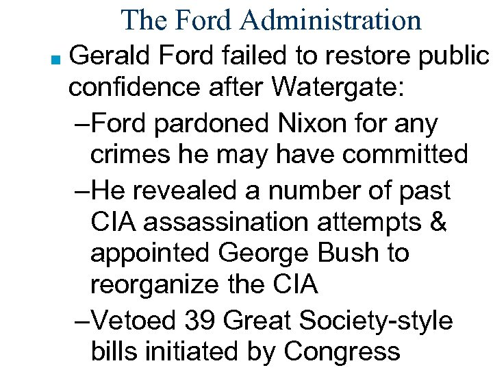 The Ford Administration ■ Gerald Ford failed to restore public confidence after Watergate: –Ford