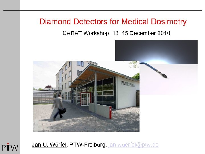 Diamond Detectors for Medical Dosimetry CARAT Workshop, 13– 15 December 2010 Jan U. Würfel,