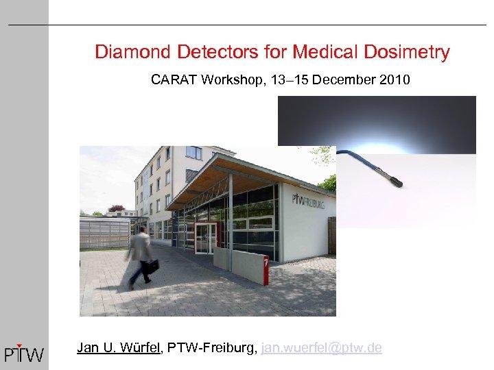 Diamond Detectors for Medical Dosimetry CARAT Workshop, 13– 15 December 2010 Jan U. Würfel,