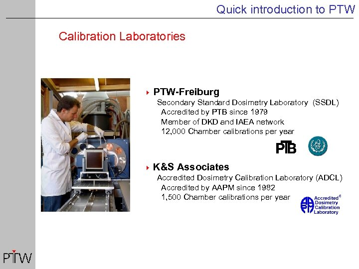 Quick introduction to PTW Calibration Laboratories 4 PTW-Freiburg Secondary Standard Dosimetry Laboratory (SSDL) Accredited