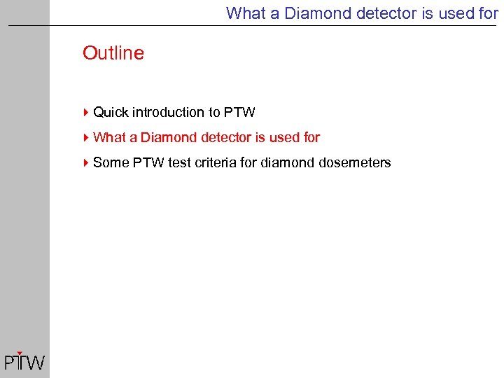 What a Diamond detector is used for Outline 4 Quick introduction to PTW 4