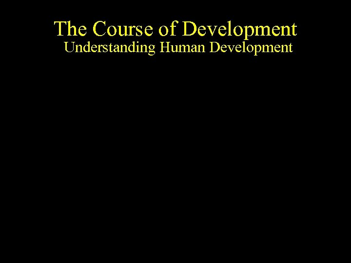 The Course of Development Understanding Human Development The fate of cells patterned in time