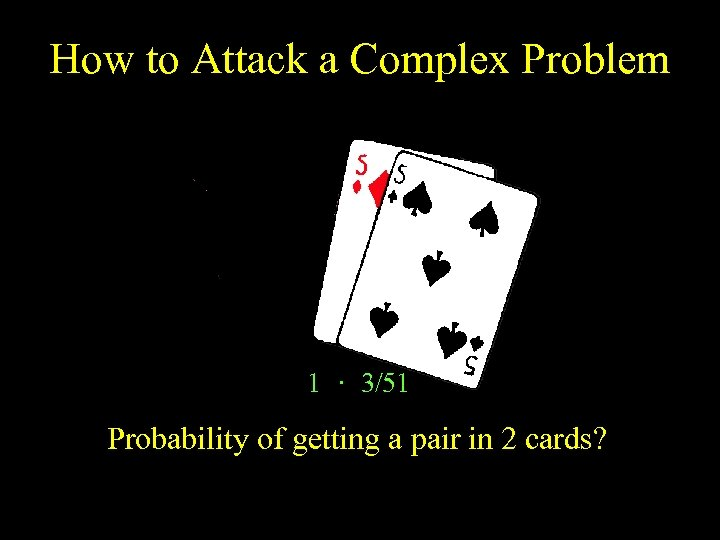 How to Attack a Complex Problem 1 · 3/51 Probability of getting a pair