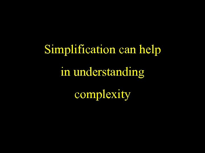 Simplification can help in understanding complexity