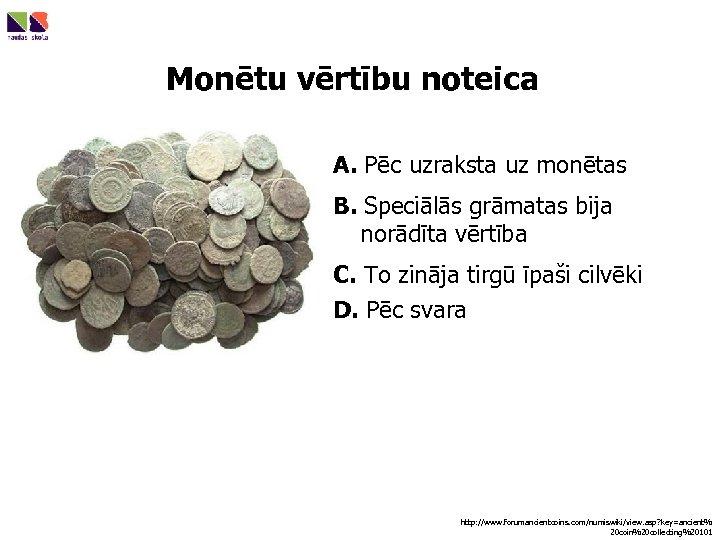 Monētu vērtību noteica A. Pēc uzraksta uz monētas B. Speciālās grāmatas bija norādīta vērtība