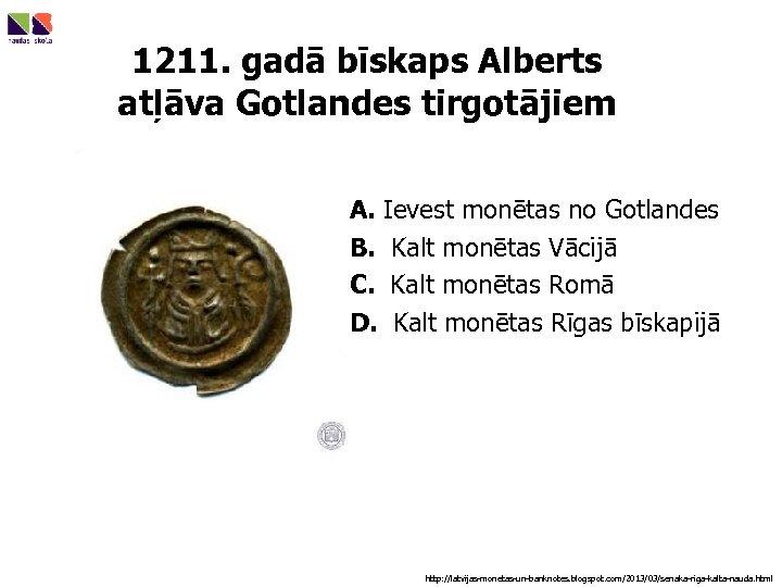 1211. gadā bīskaps Alberts atļāva Gotlandes tirgotājiem A. Ievest monētas no Gotlandes B. Kalt