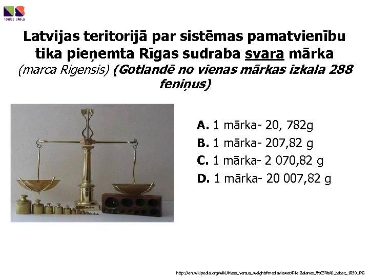 Latvijas teritorijā par sistēmas pamatvienību tika pieņemta Rīgas sudraba svara mārka (marca Rigensis) (Gotlandē