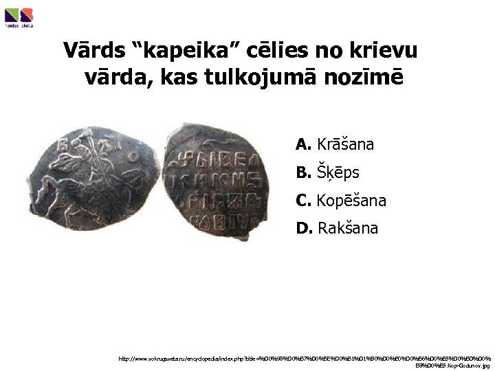 """Vārds """"kapeika"""" cēlies no krievu vārda, kas tulkojumā nozīmē A. Krāšana B. Šķēps C."""