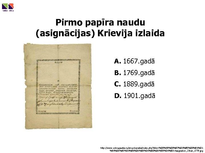 Pirmo papīra naudu (asignācijas) Krievija izlaida A. 1667. gadā B. 1769. gadā C. 1889.
