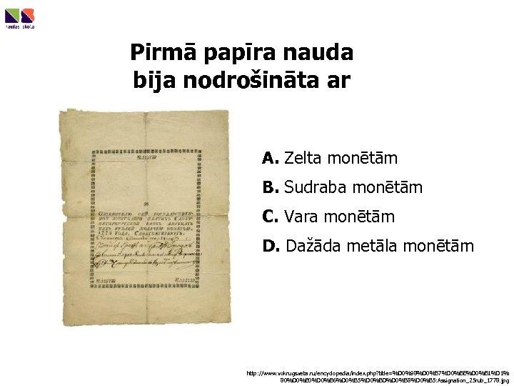 Pirmā papīra nauda bija nodrošināta ar A. Zelta monētām B. Sudraba monētām C. Vara