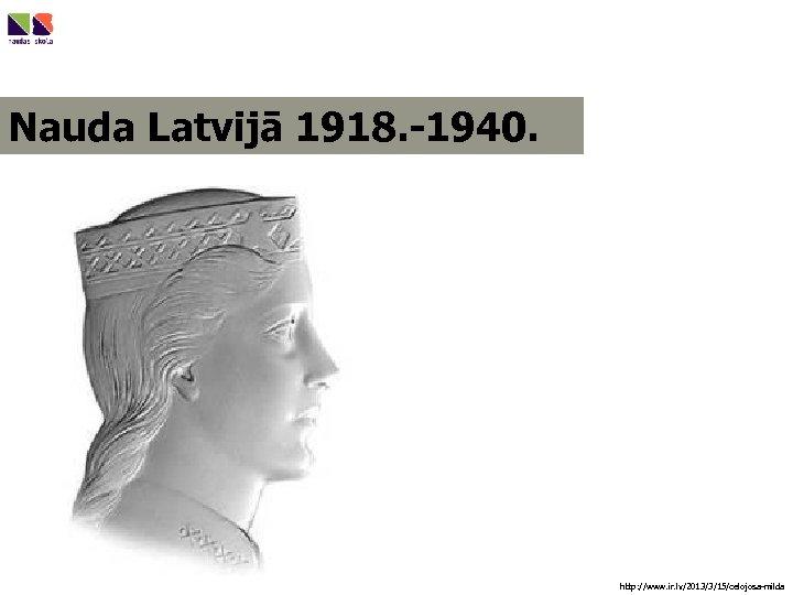 Nauda Latvijā 1918. -1940. http: //www. ir. lv/2013/3/15/celojosa-milda