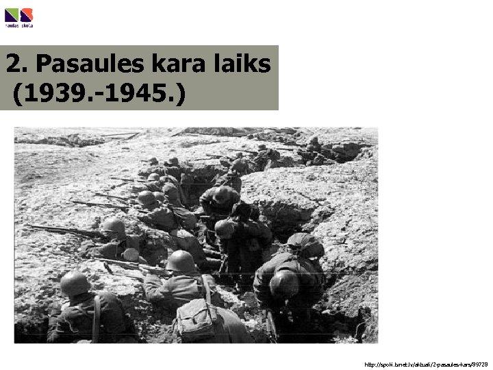 2. Pasaules kara laiks (1939. -1945. ) http: //spoki. tvnet. lv/aktuali/2 -pasaules-kars/89728