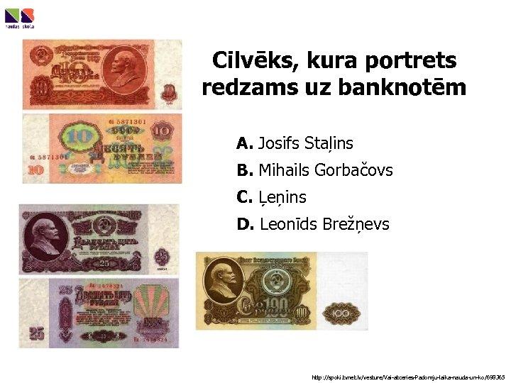Cilvēks, kura portrets redzams uz banknotēm A. Josifs Staļins B. Mihails Gorbačovs C. Ļeņins
