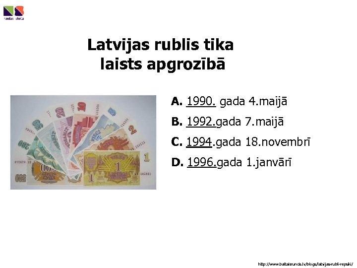 Latvijas rublis tika laists apgrozībā A. 1990. gada 4. maijā B. 1992. gada 7.