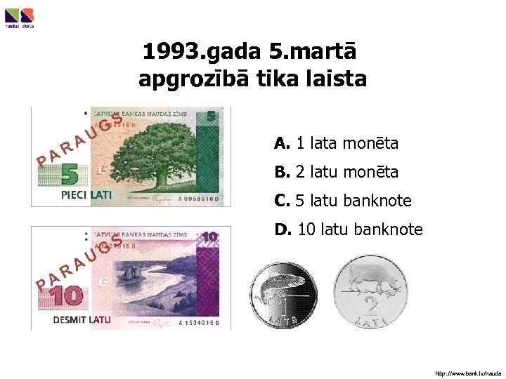 1993. gada 5. martā apgrozībā tika laista A. 1 lata monēta B. 2 latu