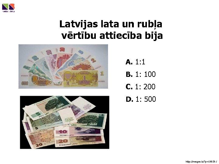 Latvijas lata un rubļa vērtību attiecība bija A. 1: 1 B. 1: 100 C.