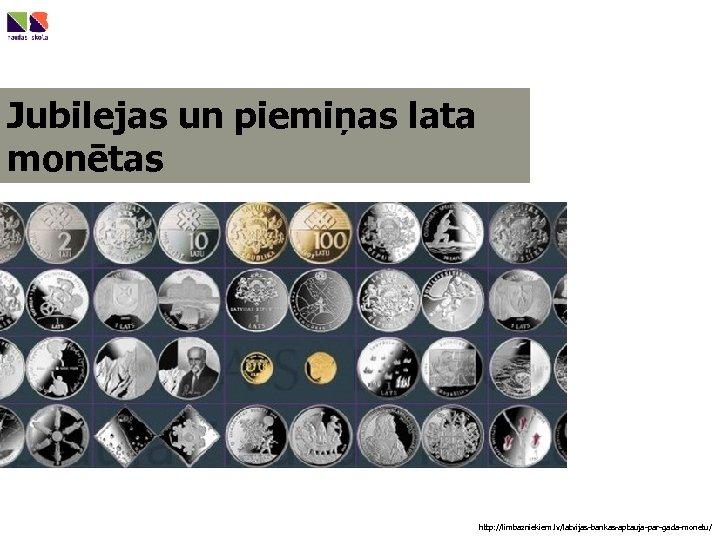 Jubilejas un piemiņas lata monētas http: //limbazniekiem. lv/latvijas-bankas-aptauja-par-gada-monetu/