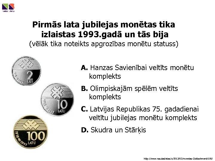 Pirmās lata jubilejas monētas tika izlaistas 1993. gadā un tās bija (vēlāk tika noteikts