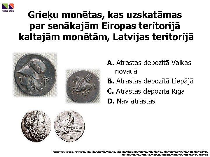 Grieķu monētas, kas uzskatāmas par senākajām Eiropas teritorijā kaltajām monētām, Latvijas teritorijā A. Atrastas