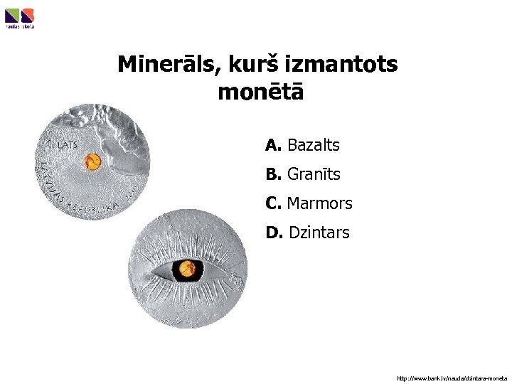 Minerāls, kurš izmantots monētā A. Bazalts B. Granīts C. Marmors D. Dzintars http: //www.