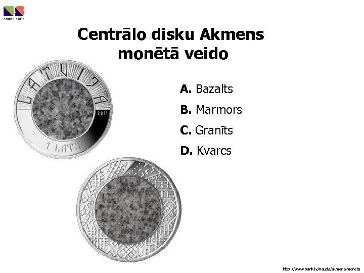 Centrālo disku Akmens monētā veido A. Bazalts B. Marmors C. Granīts D. Kvarcs http: