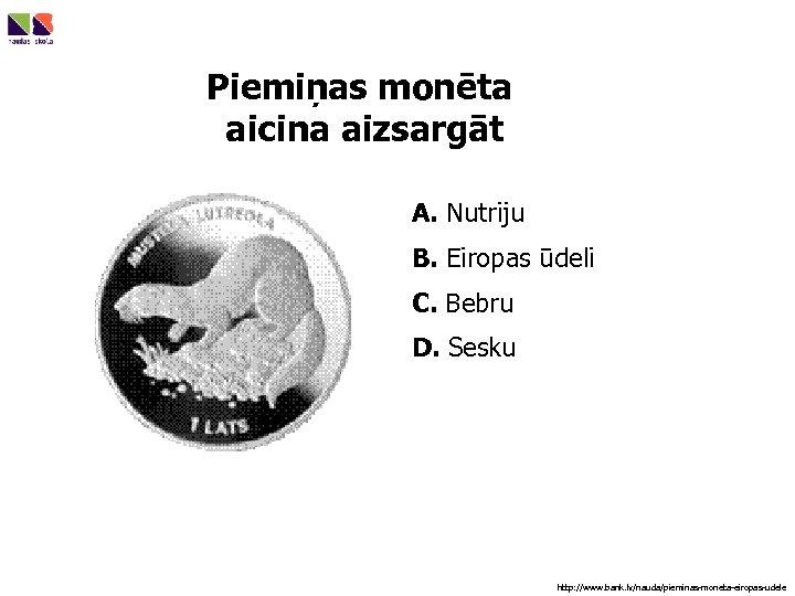 Piemiņas monēta aicina aizsargāt A. Nutriju B. Eiropas ūdeli C. Bebru D. Sesku http: