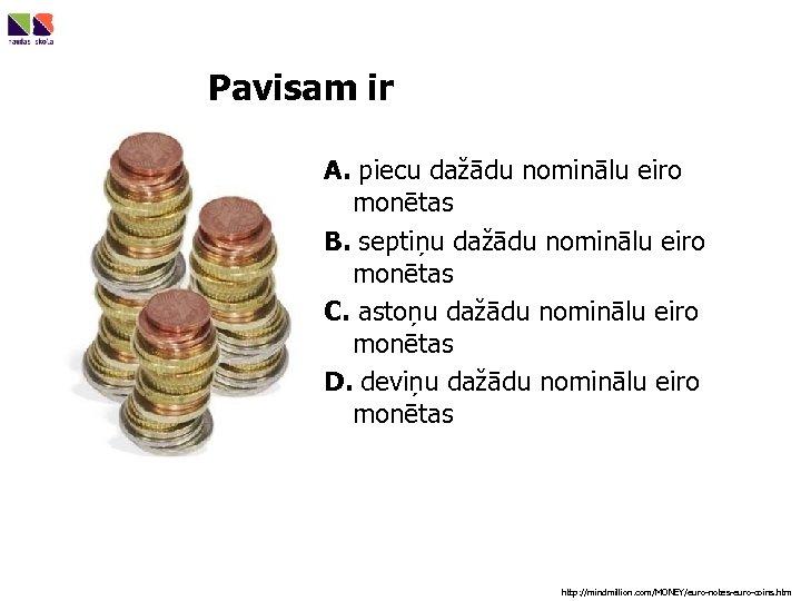 Pavisam ir A. piecu dažādu nominālu eiro monētas B. septiņu dažādu nominālu eiro monētas