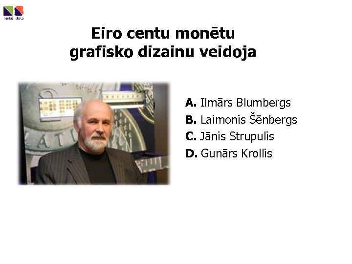 Eiro centu monētu grafisko dizainu veidoja A. Ilmārs Blumbergs B. Laimonis Šēnbergs C. Jānis