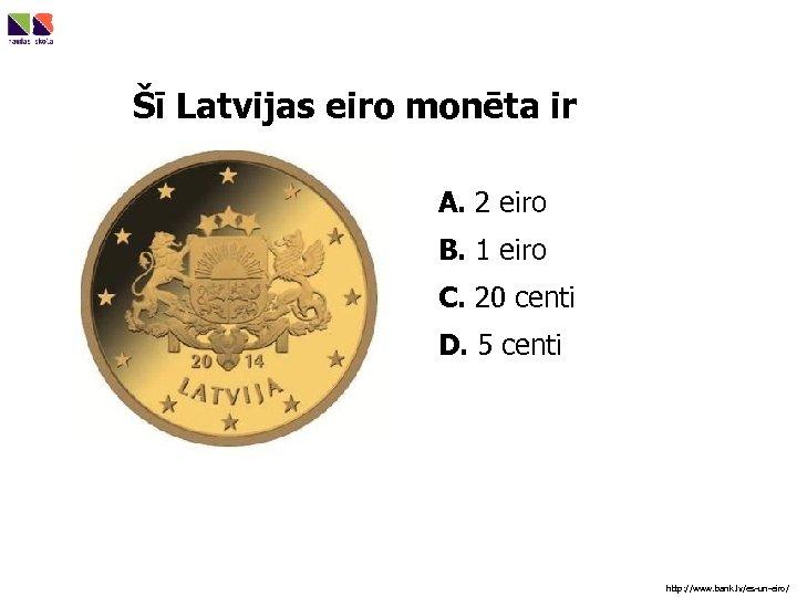 Šī Latvijas eiro monēta ir A. 2 eiro B. 1 eiro C. 20 centi