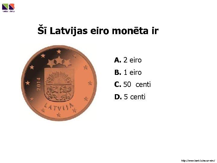 Šī Latvijas eiro monēta ir A. 2 eiro B. 1 eiro C. 50 centi