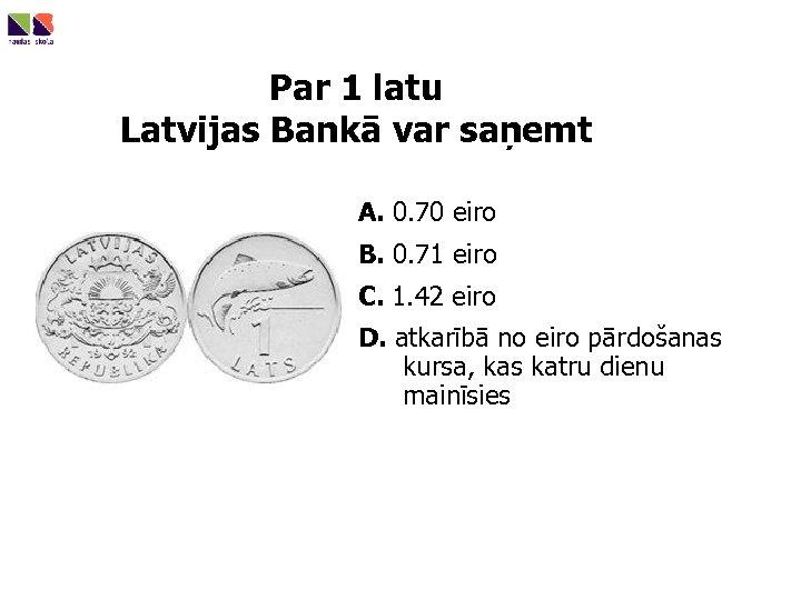 Par 1 latu Latvijas Bankā var saņemt A. 0. 70 eiro B. 0. 71
