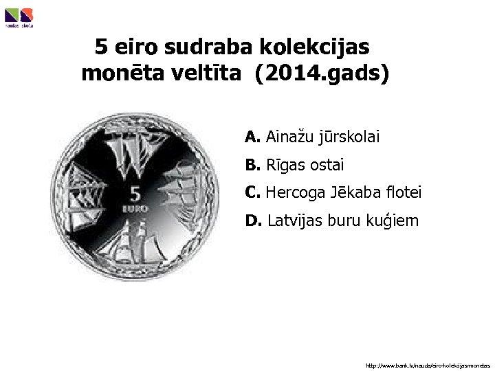 5 eiro sudraba kolekcijas monēta veltīta (2014. gads) A. Ainažu jūrskolai B. Rīgas ostai
