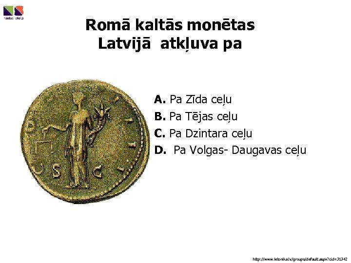 Romā kaltās monētas Latvijā atkļuva pa A. Pa Zīda ceļu B. Pa Tējas ceļu