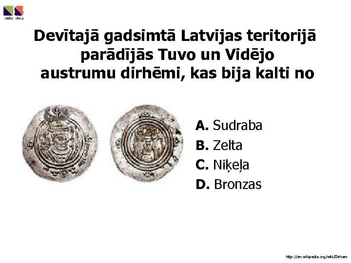 Devītajā gadsimtā Latvijas teritorijā parādījās Tuvo un Vidējo austrumu dirhēmi, kas bija kalti no