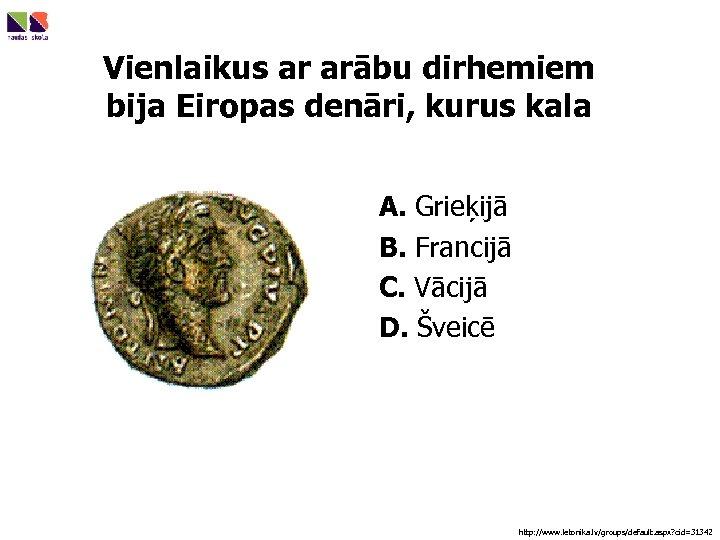 Vienlaikus ar arābu dirhemiem bija Eiropas denāri, kurus kala A. Grieķijā B. Francijā C.
