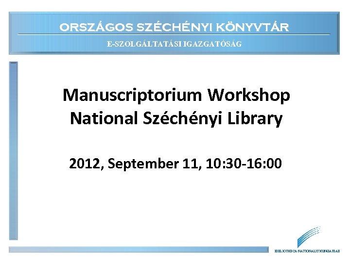 ORSZÁGOS SZÉCHÉNYI KÖNYVTÁR E-SZOLGÁLTATÁSI IGAZGATÓSÁG Manuscriptorium Workshop National Széchényi Library 2012, September 11, 10: