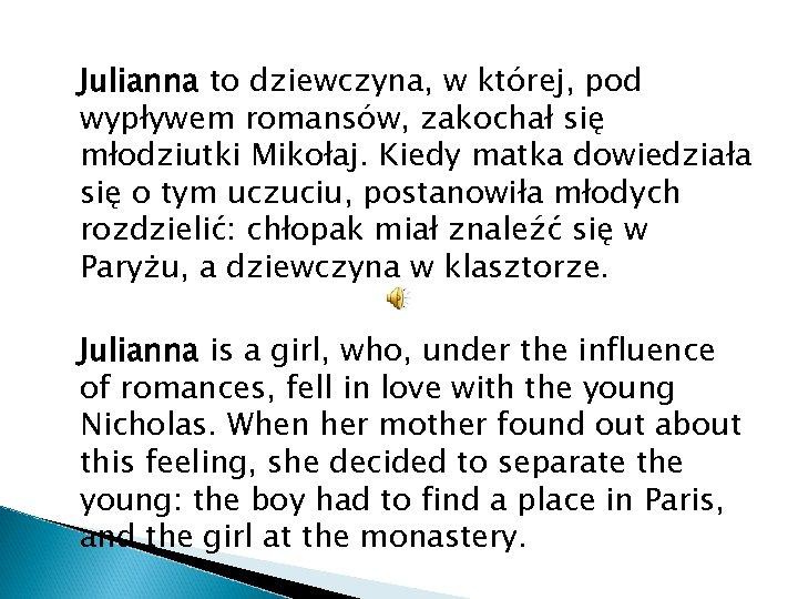 Julianna to dziewczyna, w której, pod wypływem romansów, zakochał się młodziutki Mikołaj. Kiedy matka