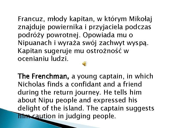 Francuz, młody kapitan, w którym Mikołaj znajduje powiernika i przyjaciela podczas podróży powrotnej. Opowiada