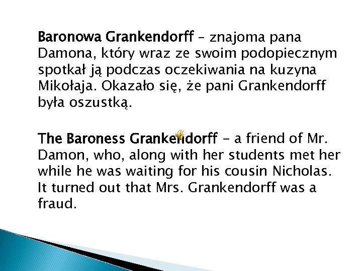 Baronowa Grankendorff – znajoma pana Damona, który wraz ze swoim podopiecznym spotkał ją podczas