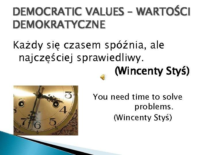 DEMOCRATIC VALUES – WARTOŚCI DEMOKRATYCZNE Każdy się czasem spóźnia, ale najczęściej sprawiedliwy. (Wincenty Styś)